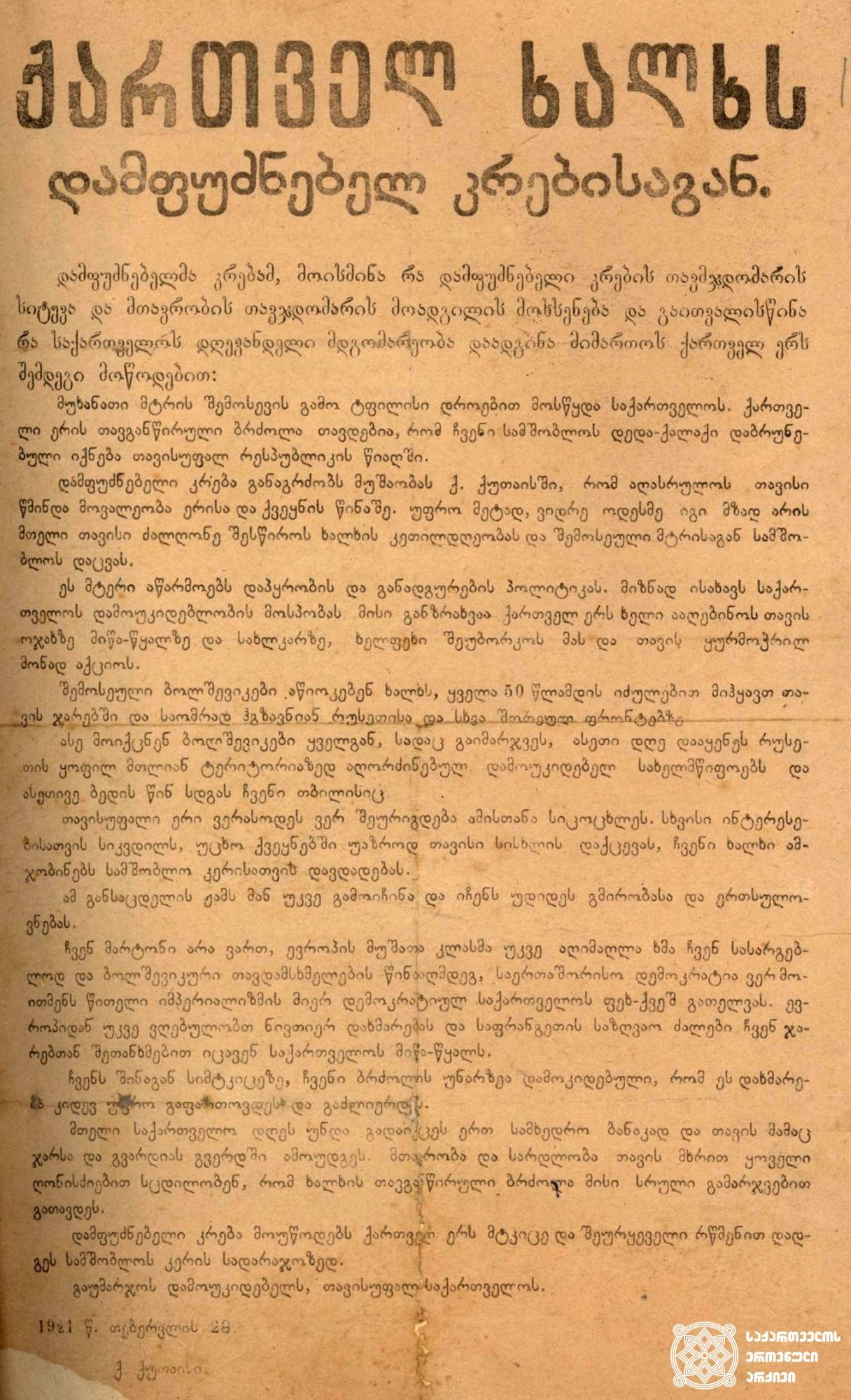 საქართველოს დამფუძნებელი კრების მოწოდება ქართველ ხალხს - თბილისის დატოვებისა და ომის გაგრძელების აუცილებლობის შესახებ. <br> 1921 წლის 28 თებერვალი. <br> The appeal of the ConstituentAssembly of Georgia to the Georgian people about leaving Tbilisi and the necessity to continue the war. <br> February 28, 1921.